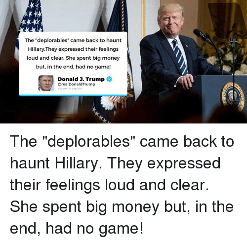 "Money, Game, and Trump: The ""deplorables"" came back to haunt  Hillary.They expressed their feelings  loud and clear. She spent big money  but, in the end, had no game!  Donald 3. Trump  @realDonaldTrump  52 PM-13 Sop 201 The ""deplorables"" came back to haunt Hillary. They expressed their feelings loud and clear. She spent big money but, in the end, had no game!"