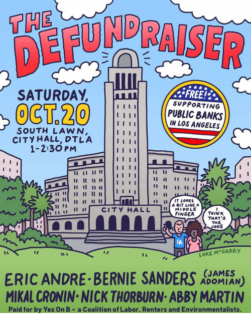 "Bernie Sanders, Martin, and Memes: THE  DER  SATURDAY,  FREE!  SUPPORTING  PUBLIC BANKS  IN LOS ANGELES  SOUTH LAWN  CITY HALL, DTLA  1-2:30 PM  tu IT LooKs  İ 11 11 CITY HALL  A BIT LIKE A  MIDDLE  FINGERTHINK  THAT S  THE  JOKE  LA  LUKE M GARRY  ""I  ERIC ANDRE BERNIE SANDERS N)  MIKAL CRONIN NICK THORBURN ABBY MARTIN  (JAMES  ADOMIAN  Paid for by Yes On B- a Coalition of Labor, Renters and Environmentalists."