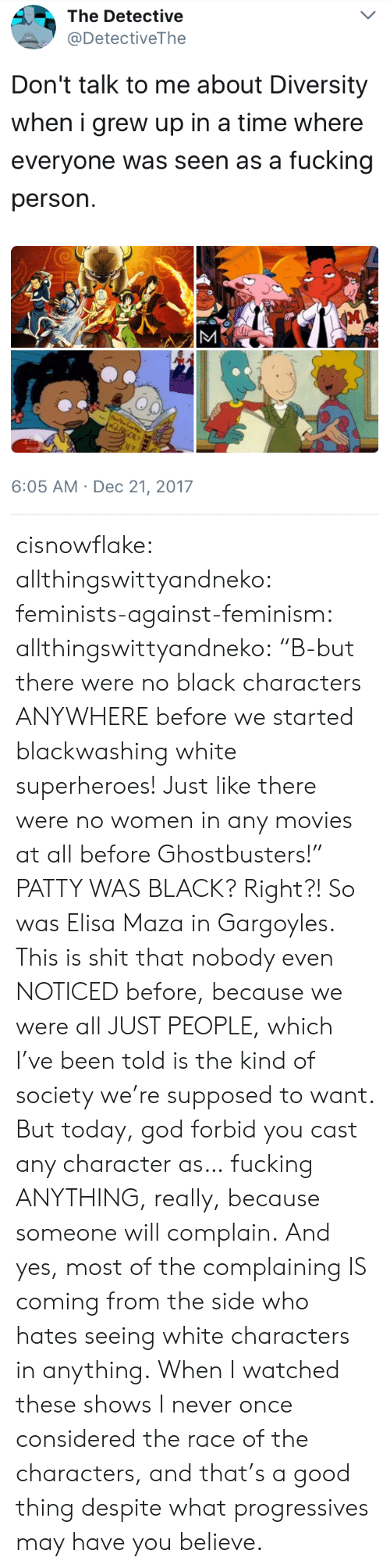 """Ghostbusters: The Detective  @DetectiveThe  Don't talk to me about Diversity  when i grew up in a time where  everyone was seen as a fucking  person.  6:05 AM Dec 21, 2017 cisnowflake: allthingswittyandneko:  feminists-against-feminism:  allthingswittyandneko: """"B-but there were no black characters ANYWHERE before we started blackwashing white superheroes! Just like there were no women in any movies at all before Ghostbusters!"""" PATTY WAS BLACK?  Right?! So was Elisa Maza in Gargoyles.  This is shit that nobody even NOTICED before, because we were all JUST PEOPLE, which I've been told is the kind of society we're supposed to want. But today, god forbid you cast any character as… fucking ANYTHING, really, because someone will complain. And yes, most of the complaining IS coming from the side who hates seeing white characters in anything.  When I watched these shows I never once considered the race of the characters, and that's a good thing despite what progressives may have you believe."""