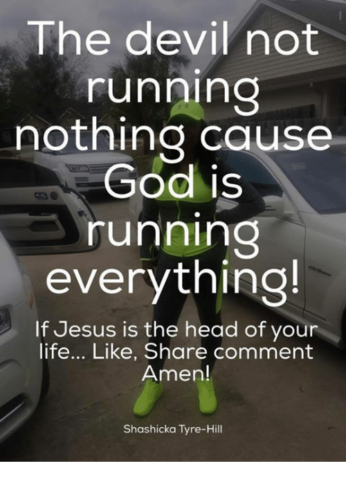 tyree: The devil not  running  nothing cause  God is  running  everything!  If Jesus is the head of your  life... Like, Share comment  Amen!  Shashicka Tyre-Hill