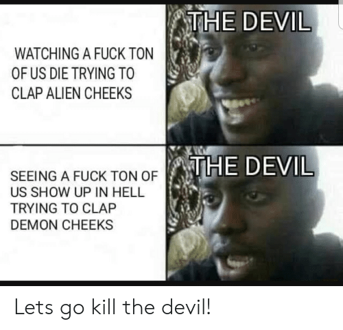 Devil, Alien, and Fuck: THE DEVIL  WATCHING A FUCK TON  OF US DIE TRYING TO  CLAP ALIEN CHEEKS  THE DEVIL  SEEING A FUCK TON OF  US SHOW UP IN HELL  TRYING TO CLAP  DEMON CHEEKS Lets go kill the devil!