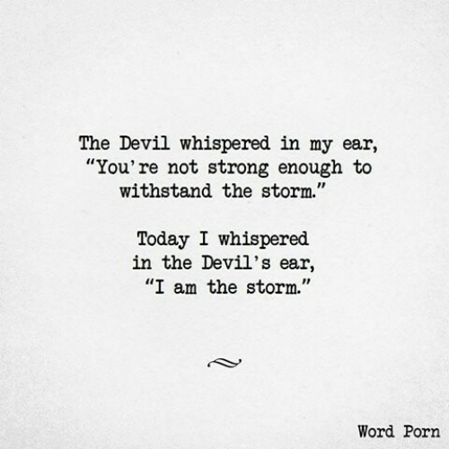 "Devil, Porn, and Today: The Devil whispered in my ear,  ""You're not strong enough to  withstand the storm.""  Today I whispered  in the Devil's ear,  ""I am the storm.""  Word Porn"