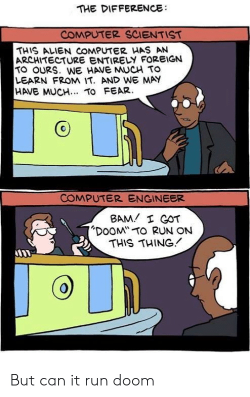 """Run, Alien, and Computer: THE DIFFERENCE  COMPUTER SCIENTIST  THIS ALIEN COMPUTER HAS AN  ARCHITECTURE ENTIRELY FOREIGN  TO OURS. WE HAVE MUCH TO  LEARN FROM IT. AND WE MAY  HAVE MUCH.. TO FEAR.  COMPUTER ENGINEER  BAM I GOT  """"DOOM TO RUN ON  THIS THING But can it run doom"""