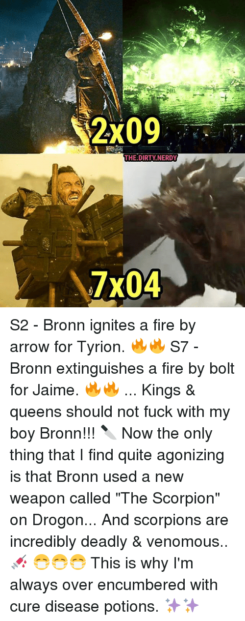 "Bolting: THE:DIRTY NERDY  7x04 S2 - Bronn ignites a fire by arrow for Tyrion. 🔥🔥 S7 - Bronn extinguishes a fire by bolt for Jaime. 🔥🔥 ... Kings & queens should not fuck with my boy Bronn!!! 🔪 Now the only thing that I find quite agonizing is that Bronn used a new weapon called ""The Scorpion"" on Drogon... And scorpions are incredibly deadly & venomous..💉 😷😷😷 This is why I'm always over encumbered with cure disease potions. ✨✨"