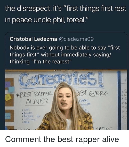 """Alive, Best, and Dank Memes: the disrespect. it's """"first things first rest  in peace uncle phil, foreal.""""  Cristobal Ledezma @cledezma09  Nobody is ever going to be able to say """"first  things first"""" without immediately saying/  thinking """"I'm the realest""""  BEST PAPPER  ALVE2  1C Comment the best rapper alive"""
