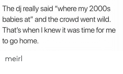 "Home, Time, and Wild: The dj really said ""where my 2000s  babies at"" and the crowd went wild.  That's when I knew it was time for me  to go home. meirl"