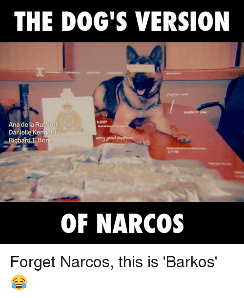 narco: THE DOG'S VERSION  Ana de la Ruffruff  Danielle Kenneldy  ichard Bones  OF NARCOS Forget Narcos, this is 'Barkos' 😂
