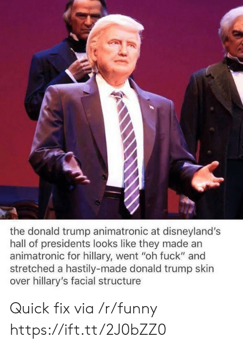 "The Donald Trump: the donald trump animatronic at disneyland's  hall of presidents looks like they made an  animatronic for hillary, went ""oh fuck"" and  stretched a hastily-made donald trump skin  over hillary's facial structure Quick fix via /r/funny https://ift.tt/2J0bZZ0"