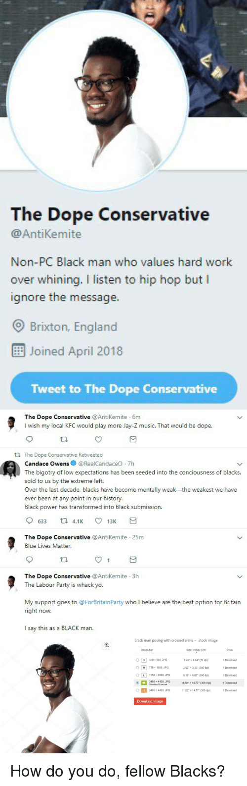 """Blackpeopletwitter, Dope, and England: The Dope Conservative  @AntiKemite  Non-PC Black man who values hard work  over whining. I listen to hip hop but I  ignore the message.  O Brixton, England  Joined April 2018  Tweet to The Dope Conservative   The Dope Conservative @AntiKemite 6m  I wish my local KFC would play more Jay-Z music. That would be dope  tl The Dope Conservative Retweeted  Candace Owens@RealCandaceO 7h  The bigotry of low expectations has been seeded into the conciousness of blacks,  sold to us by the extreme left.  Over the last decade, blacks have become mentally weak-the weakest we have  ever been at any point in our history  Black power has transformed into Black submission.  633 t 4.1 13K  The Dope Conservative @Antikemite 25m  Blue Lives Matter  The Dope Conservative @AntiKemite 3h  The Labour Party is whack yo.  My support goes to @ForBritainParty who I believe are the best option for Britain  right now.  I say this as a BLACK man.   Black man posing with crossed arms stock image  Resolution  Size: Inches 
