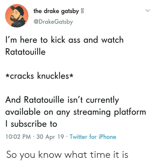 Ass, Drake, and Iphone: the drake gatsby X  @DrakeGatsby  I'm here to kick ass and watch  Ratatouille  *cracks knuckles*  And Ratatouille isn't currently  available on any streaming platform  I subscribe to  10:02 PM 30 Apr 19 Twitter for iPhone So you know what time it is