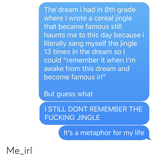 """Fucking, Life, and Sang: The dream i had in 8th grade  where I wrote a cereal jingle  that became famous still  haunts me to this day because i  literally sang myself the jingle  13 times in the dream so l  could """"remember it when l'm  awake from this dream and  become famous irl""""  But guess what  ISTILL DONT REMEMBER THE  FUCKING JINGLE  It's a metaphor for my life Me_irl"""