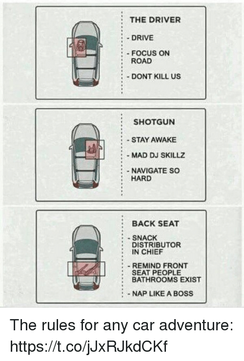 Existance: THE DRIVER  :.DRIVE  : FOCUS ON  : ROAD  DONT KILL US  SHOTGUN  STAY AWAKE  -MAD DJ SKILLZ  NAVIGATE SO  HARD  BACK SEAT  SNACK  DISTRIBUTOR  IN CHIEF  - REMIND FRONT  SEAT PEOPLE  BATHROOMS EXIST  :NAP LIKE A BOSS The rules for any car adventure: https://t.co/jJxRJkdCKf