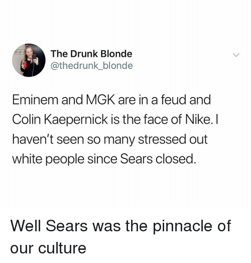 Colin Kaepernick, Drunk, and Eminem: The Drunk Blonde  thedrunk_blonde  Eminem and MGK are in a feud and  Colin Kaepernick is the face of Nike. I  haven't seen so many stressed out  white people since Sears closed Well Sears was the pinnacle of our culture