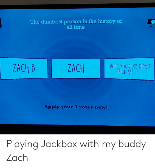 Zach: The dumbest person in the history of  all time  jacl  I HOPE YOU GUYS DIDN'T  PICK ME. :(  ZACH B  ZACH  Apply your 3 votes now! Playing Jackbox with my buddy Zach