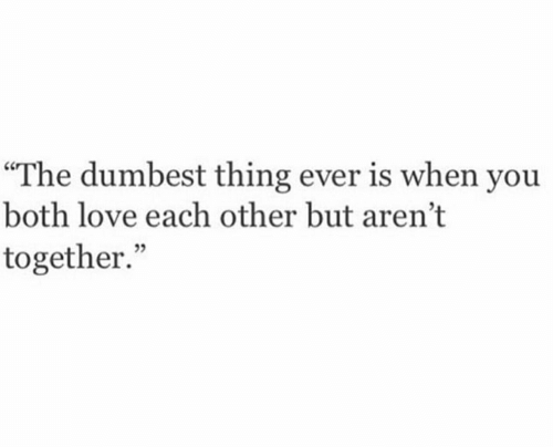 """Love, Thing, and You: """"The dumbest thing ever is when you  both love each other but aren't  together."""""""