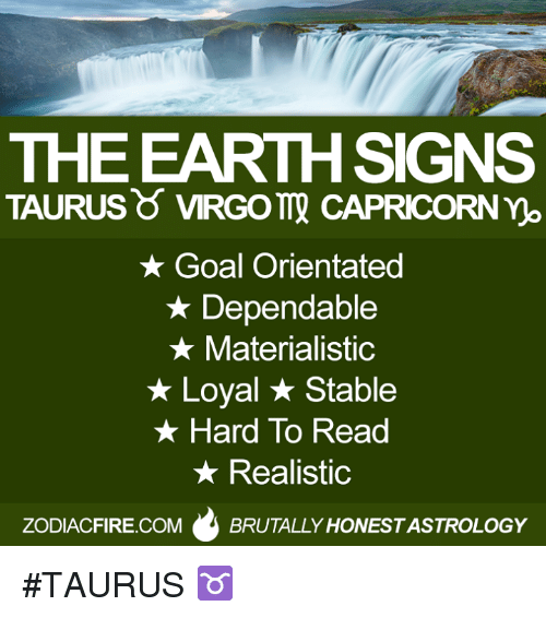 no goal: THE EARTH SIGNS  TAURUS VIRGOTT CAPRICORN no  Goal Orientated  Dependable  Materialistic  Loyal Stable  Hard To Read  Realistic  ZODIACFIRE.COM  BRUTALLY HONESTASTROLOGY #TAURUS ♉