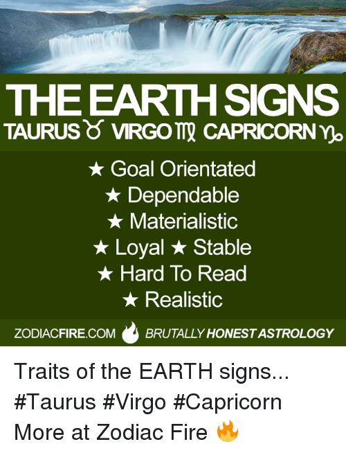 no goal: THE EARTH SIGNS  TAURUS VIRGOTT CAPRICORN no  Goal Orientated  Dependable  Materialistic  Loyal Stable  Hard To Read  Realistic  ZODIACFIRE.COM  BRUTALLY HONESTASTROLOGY Traits of the EARTH signs... #Taurus #Virgo #Capricorn  More at Zodiac Fire 🔥