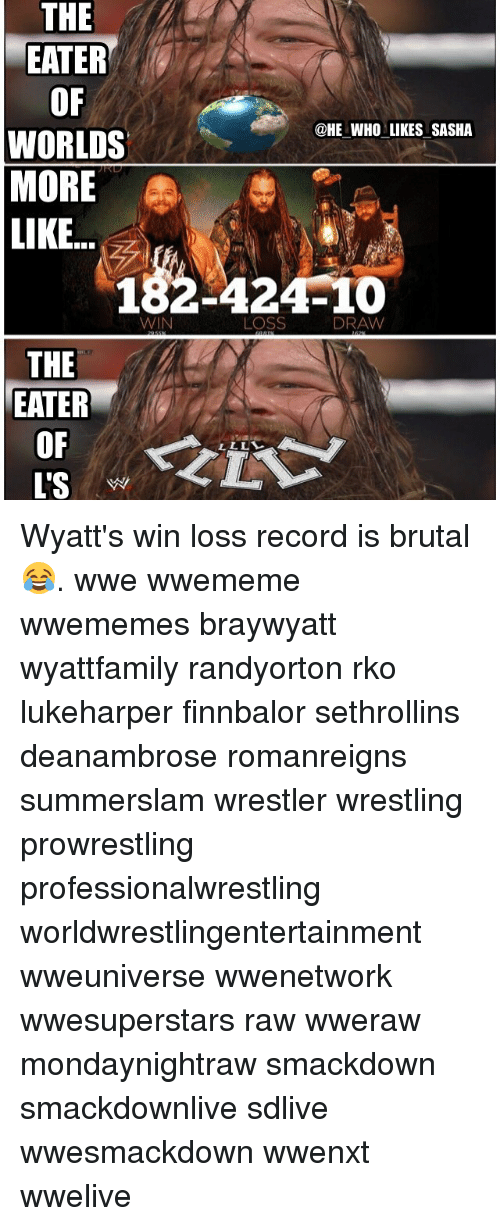Memes, Wrestling, and World Wrestling Entertainment: THE  EATER  OF  WORLDS  MORE  @HE WHO LIKES SASHA  LIKE.  烈  182-424-10  WIN  LOSS  DRAW  THE  EATER  OF  L'S Wyatt's win loss record is brutal 😂. wwe wwememe wwememes braywyatt wyattfamily randyorton rko lukeharper finnbalor sethrollins deanambrose romanreigns summerslam wrestler wrestling prowrestling professionalwrestling worldwrestlingentertainment wweuniverse wwenetwork wwesuperstars raw wweraw mondaynightraw smackdown smackdownlive sdlive wwesmackdown wwenxt wwelive