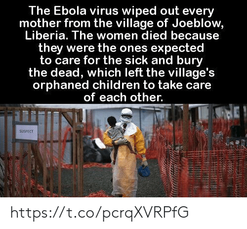 Ebola: The Ebola virus wiped out every  mother from the village of Joeblow,  Liberia. The women died because  they were the ones expected  to care for the sick and bury  the dead, which left the village's  orphaned children to take care  of each other.  SUSPECT https://t.co/pcrqXVRPfG