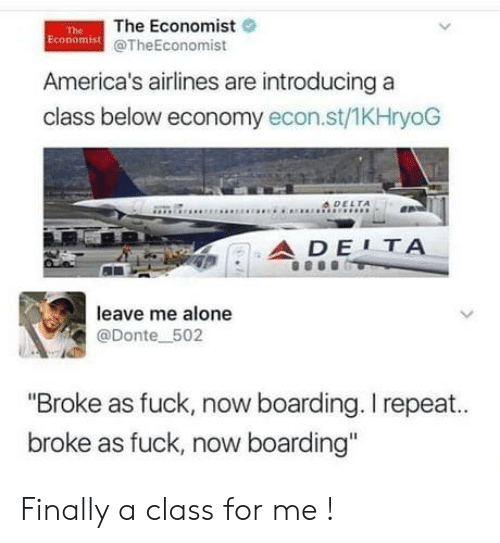 "Repeat: The Economist  Economist @TheEconomist  The  America's airlines are introducing a  class below economy econ.st/1KHryoG  4DELTA  ADE1ΤΑ  leave me alone  @Donte 502  ""Broke as fuck, now boarding. I repeat..  broke as fuck, now boarding"" Finally a class for me !"