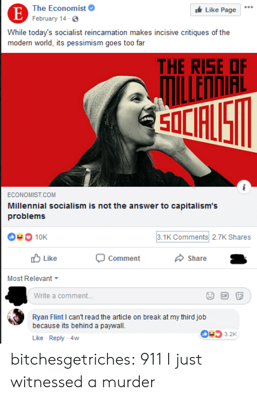 like comment share: The Economist  Like Page  E February 14-6.  While today's socialist reincarnation makes incisive critiques of the  modern world, its pessimism goes to0 far  THE RISE OF  ILLENNIAL  SOLFUS  ECONOMIST.COM  Millennial socialism is not the answer to capitalism's  problems  3.1K Comments 2.7K Shares  10K  Like  Comment  Share  Most Relevant  Write a comment...  Ryan Flint I can't read the article on break at my third job  because its behind a paywall  3.2K  Like Reply 4w bitchesgetriches: 911 I just witnessed a murder