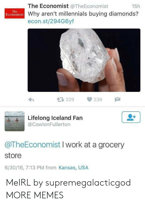 Dank, Memes, and Target: The Economist @TheEconomist  15h  The  Economist Why aren't millennials buying diamonds?  econ.st/294G6yf  母229  236  Lifelong Iceland Fan  @CowlonFullerton  @TheEconomist I work at a grocery  store  6/30/16, 7:13 PM from Kansas, USA MeIRL by supremegalacticgod MORE MEMES