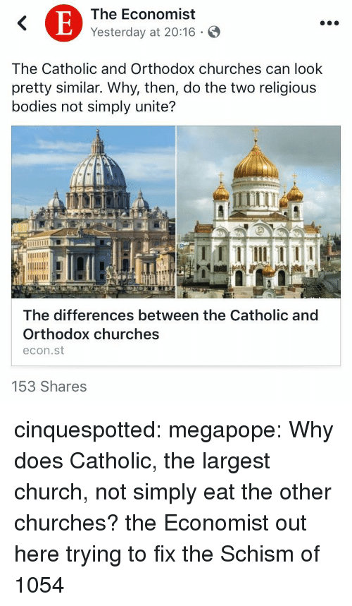 econ: The Economist  Yesterday at 20:16 .  The Catholic and Orthodox churches can look  pretty similar. Why, then, do the two religious  bodies not simply unite?  The differences between the Catholic and  Orthodox churches  econ.st  153 Shares cinquespotted:  megapope: Why does Catholic, the largest church, not simply eat the other churches? the Economist out here trying to fix the Schism of 1054