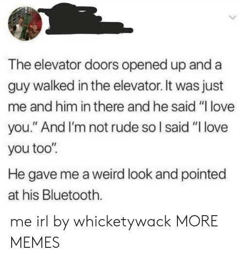 "doors: The elevator doors opened up and a  guy walked in the elevator. It was just  me and him in there and he said ""I love  you."" And I'm not rude so I said ""I love  you too""  He gave me a weird look and pointed  at his Bluetooth. me irl by whicketywack MORE MEMES"