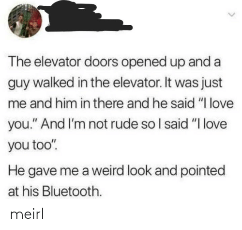 "doors: The elevator doors opened up and a  guy walked in the elevator. It was just  me and him in there and he said ""I love  you."" And I'm not rude so I said ""I love  you too"".  He gave me a weird look and pointed  at his Bluetooth. meirl"
