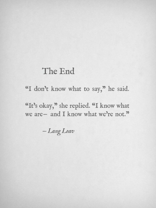 "Okay, She, and What: The End  ""I don't know what to say,"" he said.  ""It's okay,"" she replied. ""I know what  we are- and I know what we're not.""  Lang Leav"