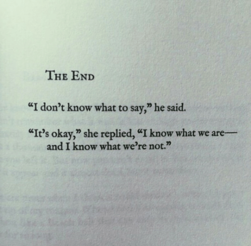 "What Were: THE END  ""I don't know what to say,"" he said.  ""It's okay,"" she replied, ""I know what we are-  and I know what we're not."""
