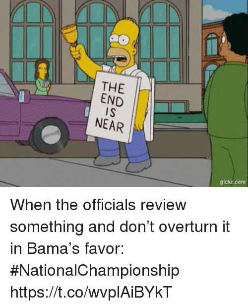 Sports, Com, and Don: THE  END  iS  NEAR  gickr.com When the officials review something and don't overturn it in Bama's favor: #NationalChampionship https://t.co/wvplAiBYkT
