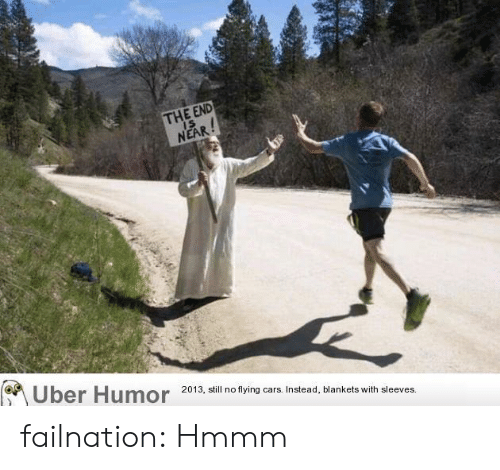 the end is near: THE END  IS  NEAR!  Uber Humor  2013, still no flying cars. Instead, blankets with sleeves. failnation:  Hmmm