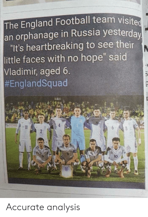 """England, Football, and Russia: The England Football team visited  an orphanage in Russia yesterda  """"It's heartbreaking to see their  little faces with no hope said  Vladimir, aged 6  #EnglandSquad  ksaei  10 Accurate analysis"""