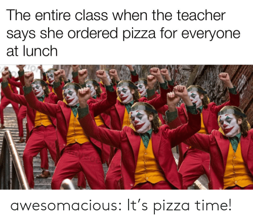 Teacher Says: The entire class when the teacher  says she ordered pizza for everyone  at lunch awesomacious:  It's pizza time!