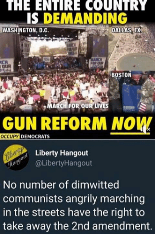 Memes, Streets, and Dallas: THE  ENTIRE  COUNTRY  IS DEMANDING  WASHINGTON, D.C.  DALLAS,T  CH  MARCH FOR OUR LIVES  GUN REFORM NOW  OCCUPY  233  DEMOCRATS  Liberty Hangout  (LibertyHangout  No number of dimwitted  communists angrily marching  in the streets have the right to  take away the 2nd amendment.