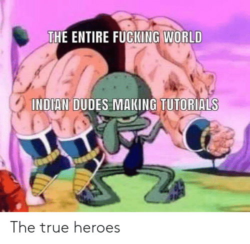 Fucking, True, and Heroes: THE ENTIRE FUCKING WORLD  INDIAN DUDES MAKING TUTORIALS The true heroes
