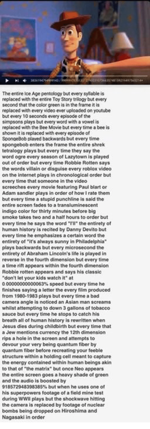 """paul blart: The entire Ice Age pentology but every syllable is  replaced with the entire Toy Story trilogy but every  second that the color green is in the frame it is  replaced with every video ever uploaded on youtube  but every 10 seconds every episode of the  simpsons plays but every word with a vowel is  replaced with the Bee Movie but every time a bee is  shown it is replaced with every episode of  SpongeBob plaved backwards but every time  spongebob enters the frame the entire shrek  tetralogy plays but every time they say the  word ogre every season of Lazytown is played  out of order but every time Robbie Rotten says  the words villain or disguise every roblox video  on the internet plays in chronological order but  every time that someone in the video  screeches every movie featuring Paul blart or  Adam sandler plays in order of how rate them  but every time a stupid punchline is said the  entire screen fades to a transluminescent  indigo color for thirty minutes before big  smoke takes two and a half hours to order but  every time he says the word """"Tll"""" the entirety of  human history is recited by Danny Devito but  every time he  emphasizes acertain word the  entirety of """"it's always sunny in Philadelphia  plays backwards but every mic  rosecond the  entirety of Abraham Lincoln's life is played in  reverse in the fourth dimension but every time  a time rift appears within the fourth dimension  Robbie rotten appears and says his classic  don't let your kids watch it"""" at  000000000000063% speed but every time he  finishes saying a letter the every film produced  from 1980-1983 plays but every time a bad  camera angle is noticed an Asian man screams  whilst attempting to down 3 gallons of tobacco  sauce but every time he stops to catch his  breath all of human history is rewritten when  Jesus dies during childbirth but every time that  a Jew mentions currency the 12th dimension  rips a hole in the screen and attempts to  devour your very being quantum fiber """