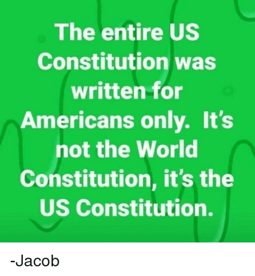 Memes, Constitution, and World: The entire US  Constitution was  written for  Americans only. It's  not the World  Constitution, it's the  US Constitution. -Jacob