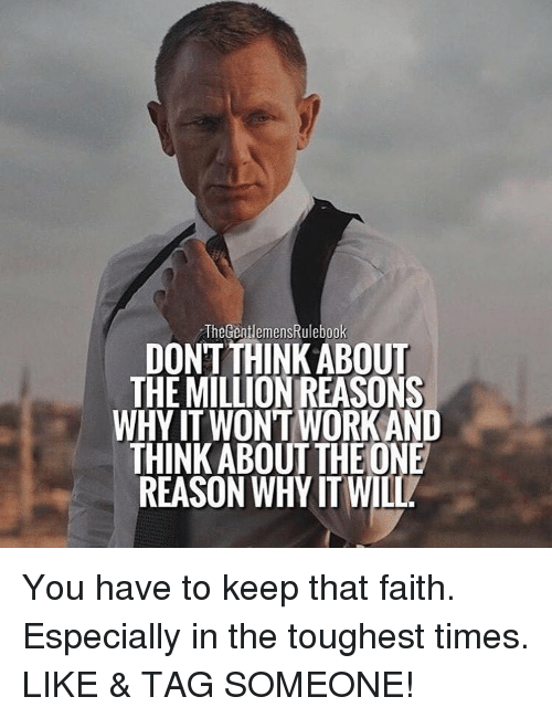 Memes, 🤖, and  Toughest: The entlemensRulebook  DONT THINKABOUT  THE MILLION REASONS  WHY IT WONT WORKAND  THINK ABOUT THE ONE  REASON WHY IT WILL You have to keep that faith. Especially in the toughest times. LIKE & TAG SOMEONE!