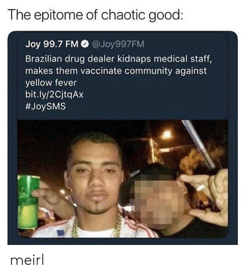 Community, Drug Dealer, and Good: The epitome of chaotic good:  Joy 99.7 FM @Joy997FM  Brazilian drug dealer kidnaps medical staff,  makes them vaccinate community against  yellow fever  bit.ly/2CjtqAx  meirl