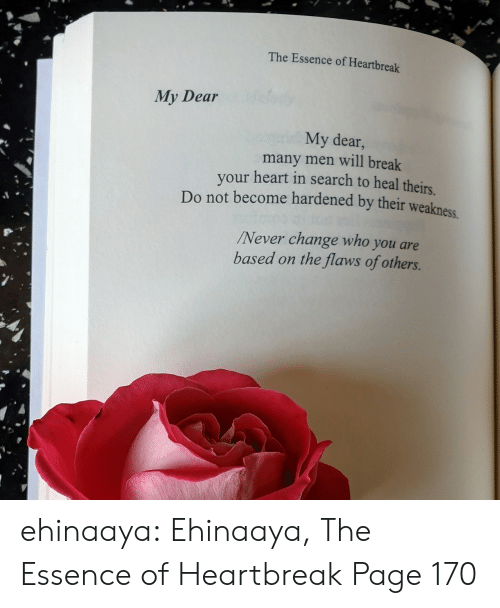 break your heart: The Essence of Heartbreak  My Dear  My dear,  many men will break  your heart in search to heal theirs  Do not become hardened by their weakness  Never change who you are  based on the flaws of others. ehinaaya:  Ehinaaya, The Essence of Heartbreak  Page 170