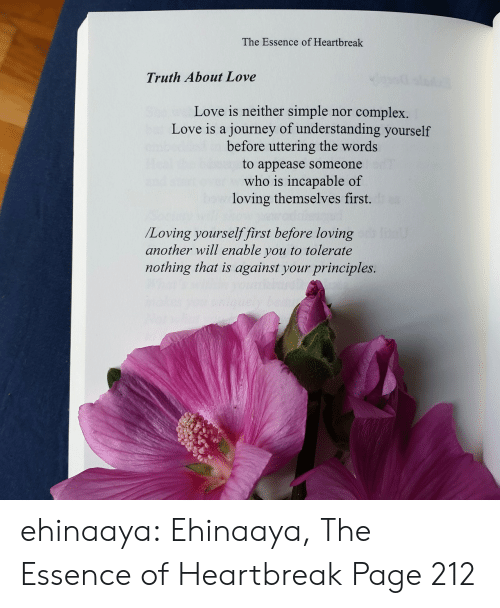 the words: The Essence of Heartbreak  Truth About Love  Love is neither simple  journey of understanding yourself  before uttering the words  complex.  nor  Love is a  to appease someone  who is incapable of  loving themselves first.  /Loving yourselffirst before loving  another will enable you to tolerate  nothing that is against your principles. ehinaaya:  Ehinaaya, The Essence of Heartbreak  Page 212