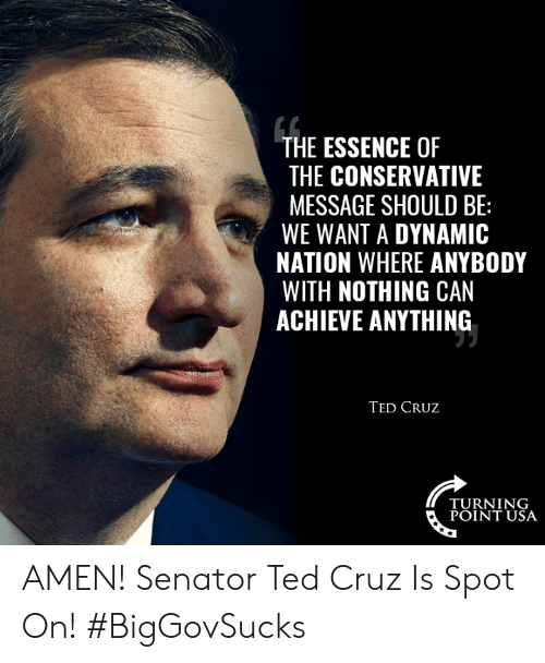 Cruz: THE ESSENCE OF  THE CONSERVATIVE  MESSAGE SHOULD BE:  WE WANT A DYNAMIC  NATION WHERE ANYBODY  WITH NOTHING CAN  ACHIEVE ANYTHING  TED CRUz  TURNING  POINT USA AMEN! Senator Ted Cruz Is Spot On! #BigGovSucks
