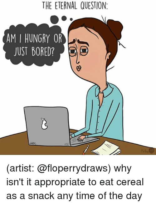 Bored, Hungry, and Memes: THE ETERNAL QUESTION:  AM I HUNGRY OR  JUST BORED? (artist: @floperrydraws) why isn't it appropriate to eat cereal as a snack any time of the day