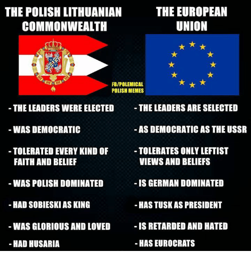 Polish Memes: THE EUROPEAN  THE POLISH LITHUANIAN  UNION  COMMONWEALTH  FBIPOLEMICAL  POLISH MEMES  THE LEADERS ARE SELECTED  THE LEADERS WERE ELECTED  AS DEMOCRATIC AS THE USSR  WAS DEMOCRATIC  TOLERATES ONLYLEFTIST  TOLERATED EVERY KIND OF  VIEWS AND BELIEFS  FAITH AND BELIEF  WAS POLISH DOMINATED  IS GERMAN DOMINATED  HAD SOBIESKI ASKING  -HASTUSKAS PRESIDENT  IS RETARDED AND HATED  WAS GLORIOUS AND LOVED  HAS EUROCRATS  HAD HUSARIA