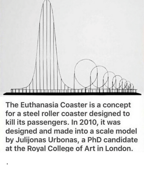 College, London, and Art: The Euthanasia Coaster is a concept  for a steel roller coaster designed to  kill its passengers. In 2010, it was  designed and made into a scale model  by Julijonas Urbonas, a PhD candidate  at the Royal College of Art in London. .
