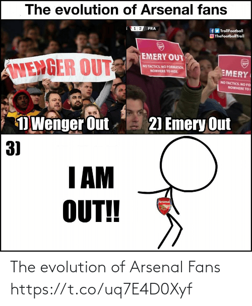 Arsenal, Memes, and Formation: The evolution of Arsenal fans  f TrollFootball  O TheFootballTroll  1 2 FRA  EMERY OUT  ANENGER OUT  NO TACTICS. NO FORMATION.  EMERY  NOWHERE TO HIDE.  NO TACTICS. NO FO  NOWHERE TO  2) Emery Out  D Wenger Out -  3)  I AM  OUT!  Arsenal The evolution of Arsenal Fans https://t.co/uq7E4D0Xyf