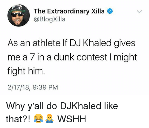 DJ Khaled, Dunk, and Memes: The Extraordinary Xilla  @BlogXilla  As an athlete If DJ Khaled gives  me a 7 in a dunk contest I might  fight him  2/17/18, 9:39 PM Why y'all do DJKhaled like that?! 😂🤷♂️ WSHH