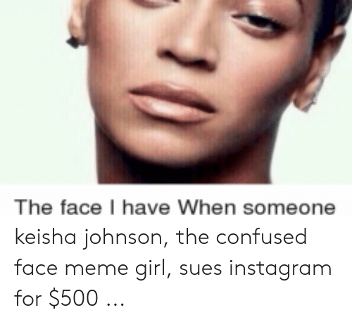Sues Instagram: The face have When someone keisha johnson, the confused face meme girl, sues instagram for $500 ...